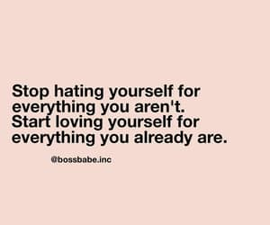 Stop hating yourself for everything you aren't. Start loving yourself for everything you already are. Bossbabe | I don't own this image