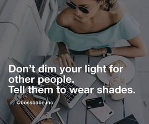 Don't dim your light for other people. Tell them to wear shades. Bossbabe | I don't own this image