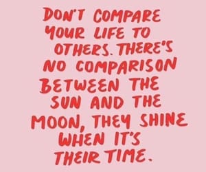 don't compare your life to others. There's no comparison between the sun and the moon, they shine when it's their time.