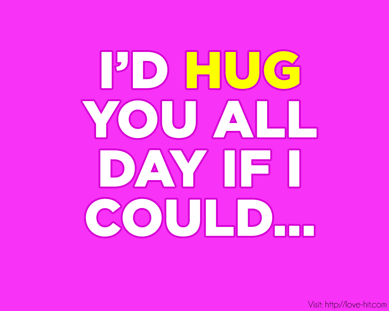 I would hug you all day and forever if i could...