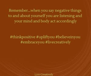 think positive, believe in you, and embrace you image