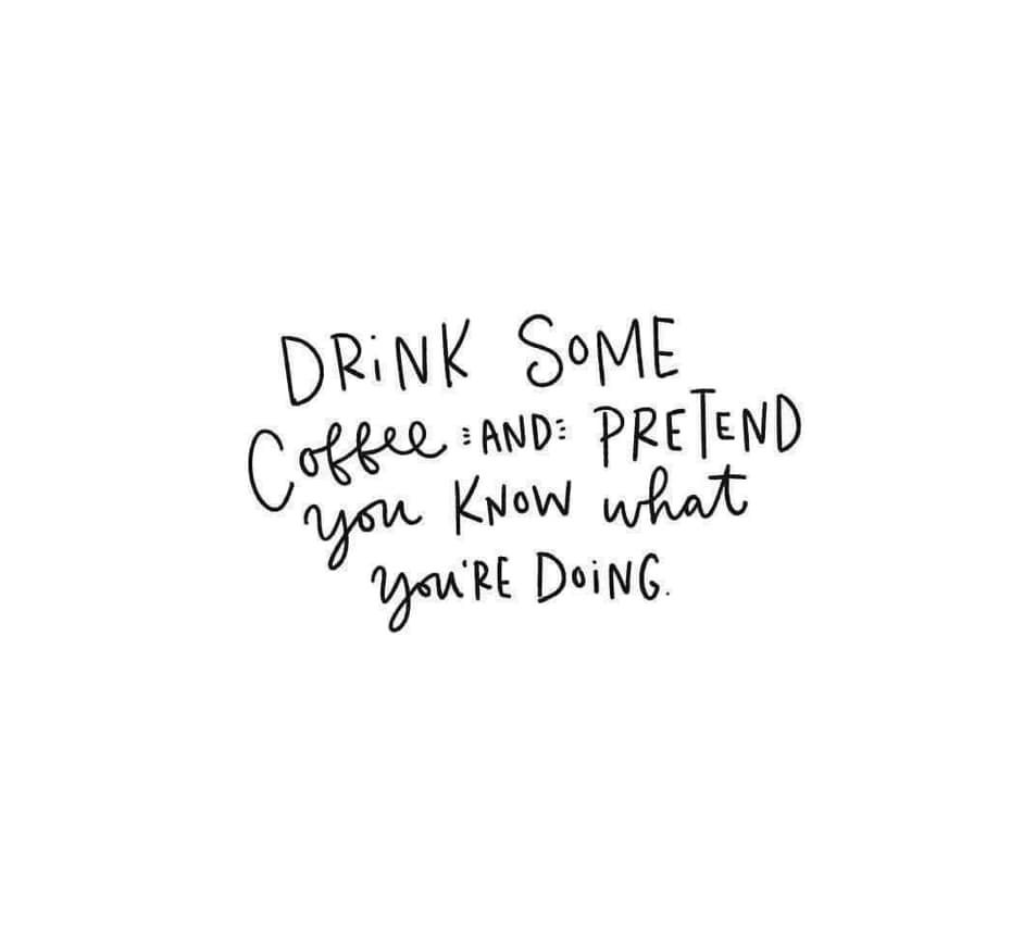 Drink some coffee ☕️ and pretend to know what you're doing ❤️