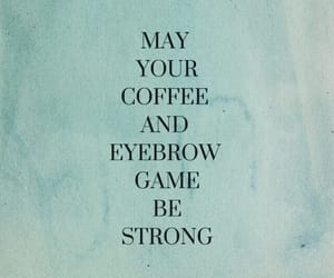 coffee, quotes, and eyebrows image