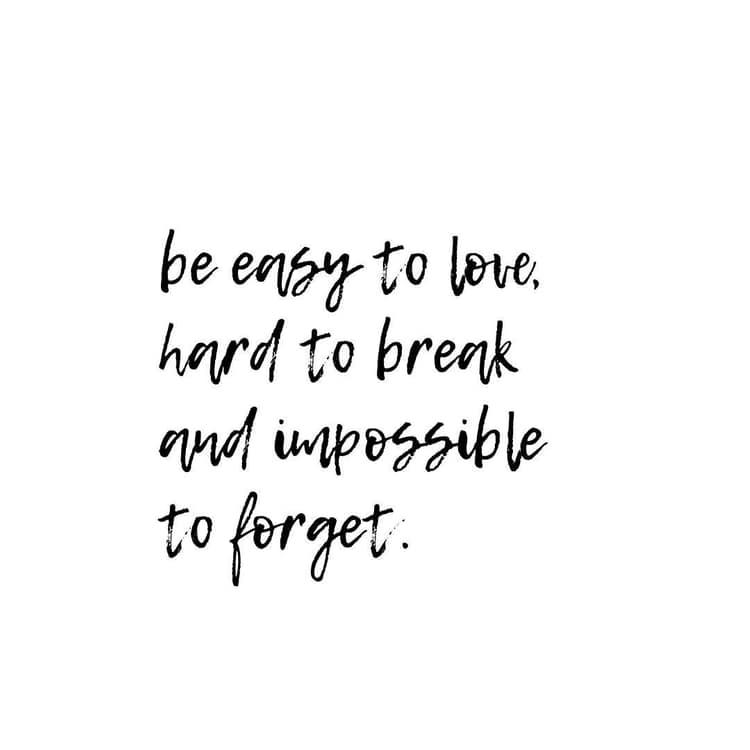 Be easy to love, hard to break, and impossible to forget. QUOTE