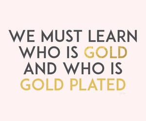 We must learn who is gold and who is gold plated