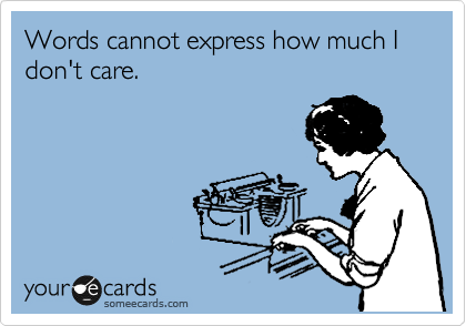 Words Cannot Express How Much I Dont Care Cry For Help Ecard