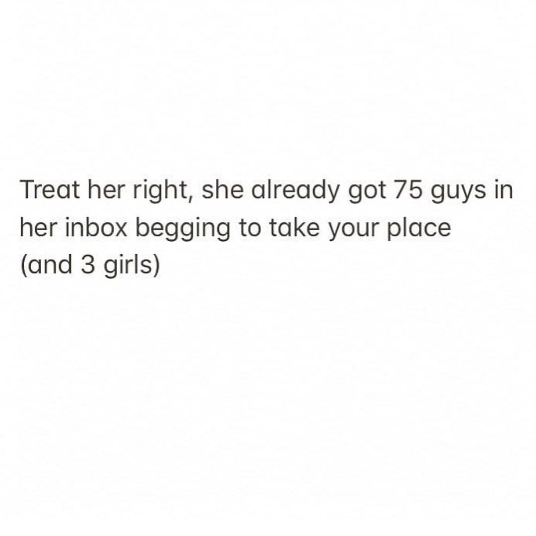 Treat her right, she already got 75 guys in her inbox ...