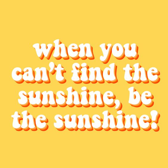 when you can t the sunshine be the sunshine quote