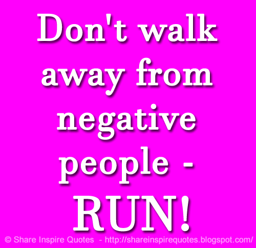 Don\'t walk away from negative people - RUN! Website - http ...
