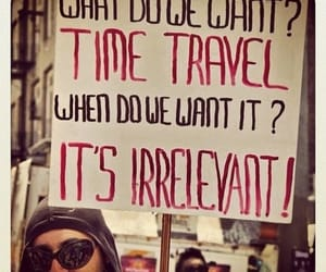 time travel, what do we want?, and it's irrelevant image