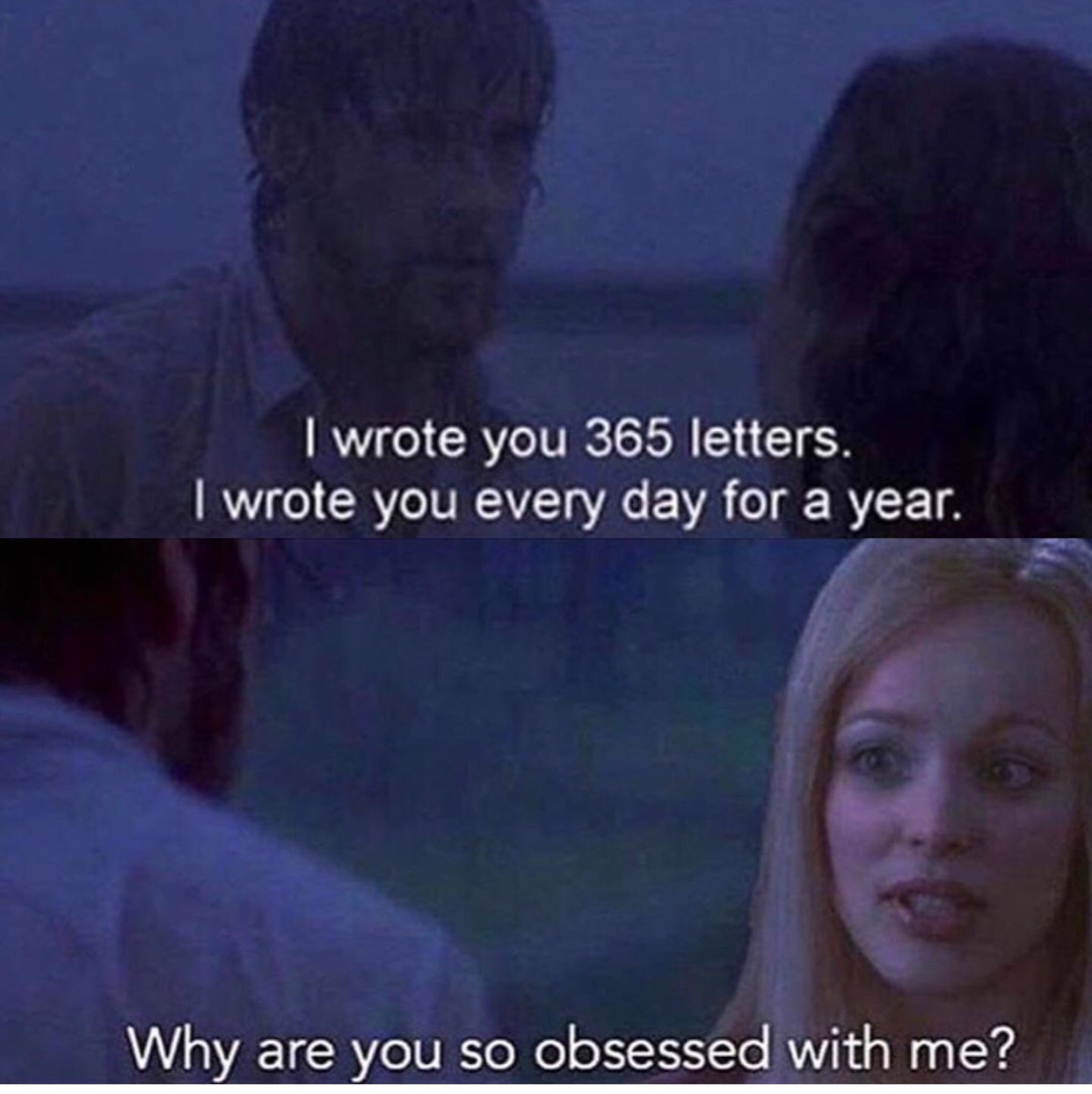 """Meme shows a still from The Notebook, where the character of Noah (Ryan Gosling) tells Allie (Rachel McAdams), """"I wrote you 365 letters. I wrote you every day for a year."""" In the next shot, the character of Regina George from Mean Girls is Photoshopped in, asking """"Why are you so obsessed with me?"""""""