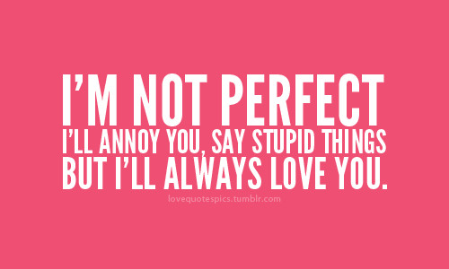 Im Not Perfect Ill Annoy You Say Stupid Things But Ill Always