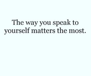 The way you speak to yourself matter the most