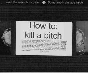 bitch, kill, and black and white image