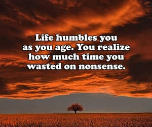 life humbles you, as you age you realize, and time wasted on nonsense image
