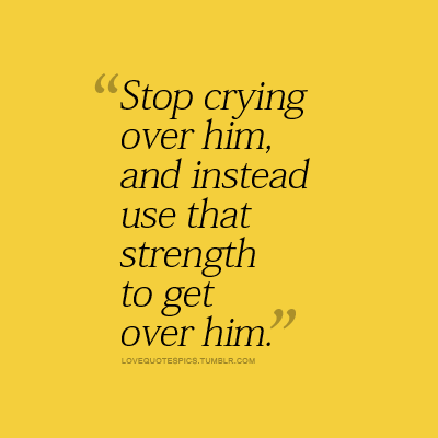 Love Quotes Pics Stop Crying Over Him And Instead Use That