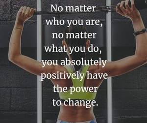 No matter who you are, no matter what you do, you absolutely positively have the power to change.