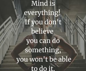 Mind is everything! If you don't believe you can do something, you won't be able to do it.