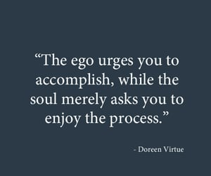 The ego urges you to accomplish, while the soul merely asks you to enjoy the process.