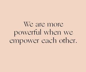 We are more powerful when we empower each other.