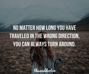 NO MATTER HOW LONG YOU HAVE TRAVELED IN THE WRONG DIRECTION, YOU CAN ALWAYS TURN AROUND | The Soul Doctor | I don't own this image