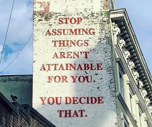 stop assuming, things aren't attainable, and you decide that image