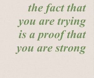 The fact that you are trying is a proof that you are strong.