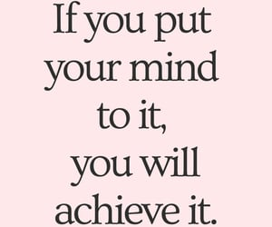 If you put your mind to it, you will achieve it.