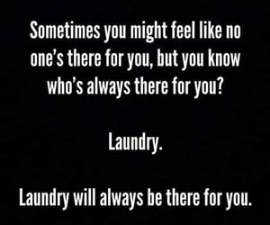 laundry, always there for you, and is no one there for you image