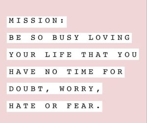Mission: be so busy loving your life that you have no time for doubt, worry, hate or fear - Bossbabe } I don't own this image