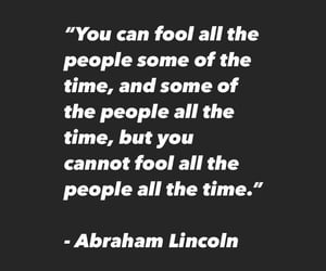 Can't fool all of the people all of the  time. Abraham Lincoln