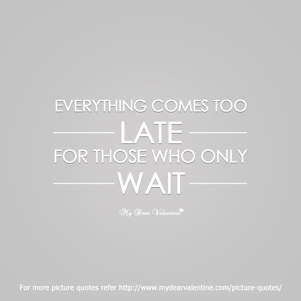 Late Quotes Simple Everything Comes Too Late  Picture Quotes  Mydearvalentine