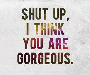 quotes, gorgeous, and shut up image