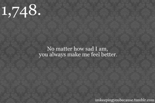No Matter How Sad I Am You Always Make Me Feel Better Unknown