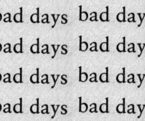 bad, bad days, and text image