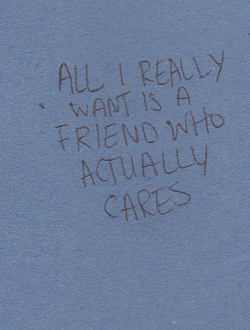 All i really want is a friend who actually cares. | Unknown