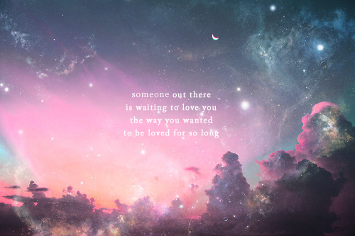 Someone Out There Is Waiting To Love You The Way You Wanted To