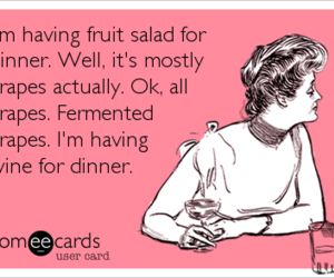 I'm having fruit salad for dinner. Well, it's mostly grapes actually. Ok, all grapes. Fermented grapes. I'm having wine for dinner.   Drinks/Happy Hour Ecard   someecards.com