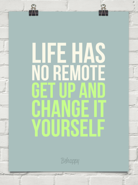 life has no remote get up and change it yourself behappy me