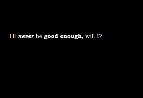 Never Good Enough Quotes I Just Want To Be Good Enough For You