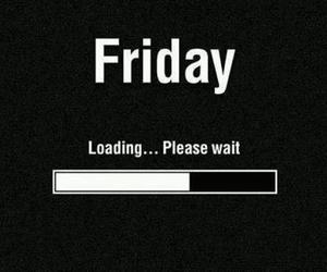 friday, loading, and wait image