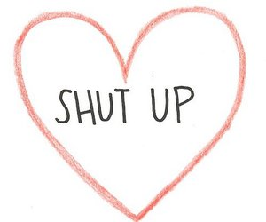 shut up, heart, and text image