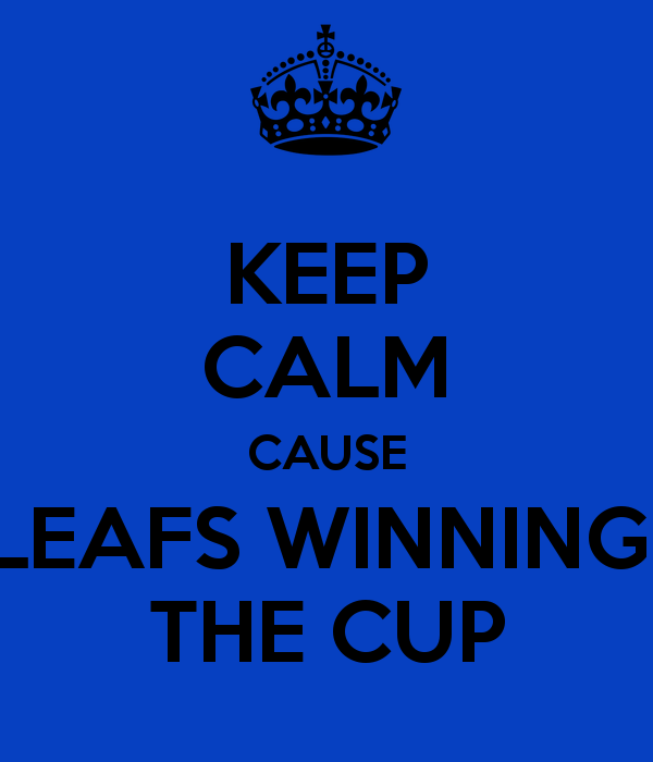 Keep Calm Cause Leafs Winning The Cup Keep Calm And Carry On Image Generator Brought To You By The Ministry Of Information