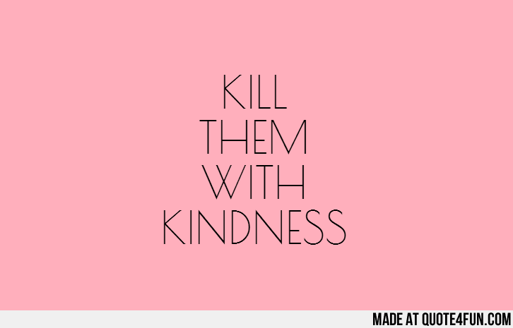 Kill Them With Kindness Uploaded By Quote4funcom