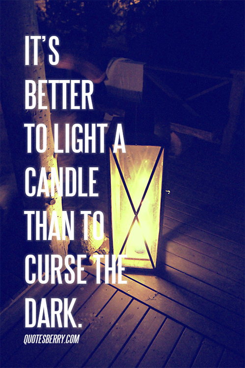 Its Better To Light A Candle Than To Curse The Dark