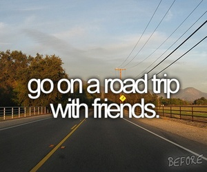 friends, before i die, and Road Trip image