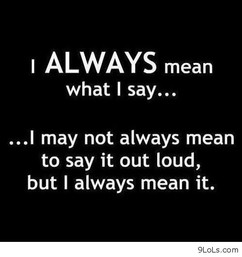 I Always Mean What I Say Funny Pictures Funny Quotes
