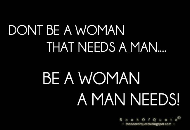 Dont Be A Woman That Needs A Man Be A Woman A Man Needs