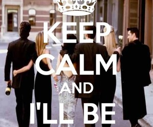 keep calm and, ill be there for you, and friends image