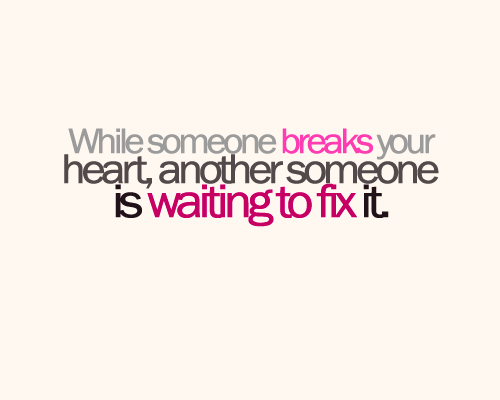 While Someone Breaks Your Heart Another Someone Is Waiting To Fix It